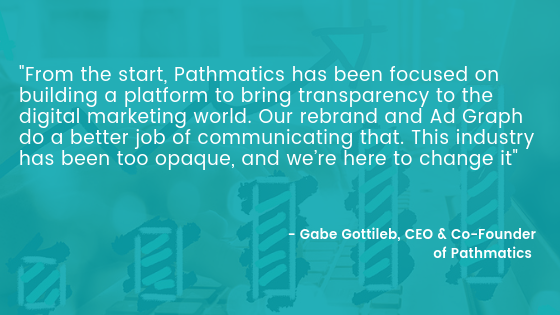From the start, Pathmatics has been focused on building a platform to bring transparency to the digital marketing world. Our rebrand and Ad Graph do a better job of communicating that. This industry has been too opaq
